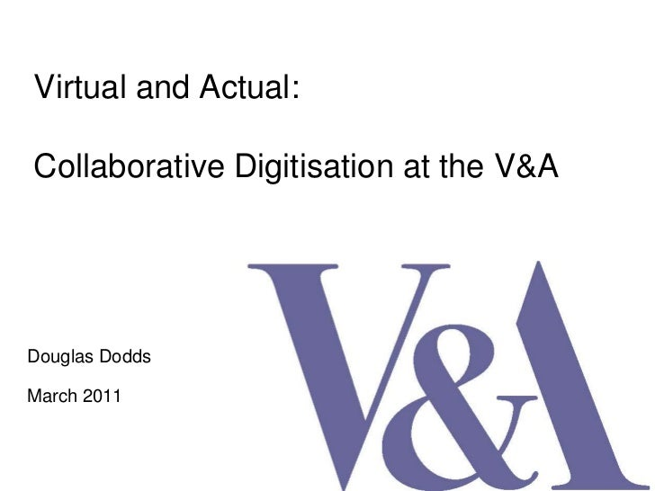 Virtual and Actual:Collaborative Digitisation at the V&A<br />Douglas Dodds <br />March 2011<br />