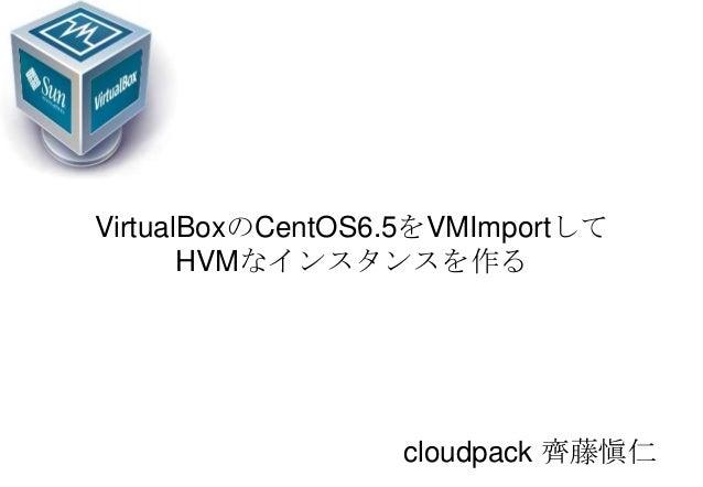 VirtualBoxのCentOS6.5をVMImportして HVMなインスタンスを作る cloudpack 齊藤愼仁
