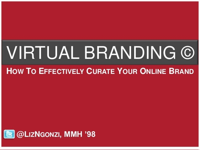 VIRTUAL BRANDING ©HOW TO EFFECTIVELY CURATE YOUR ONLINE BRAND  @LIZNGONZI, MMH '98