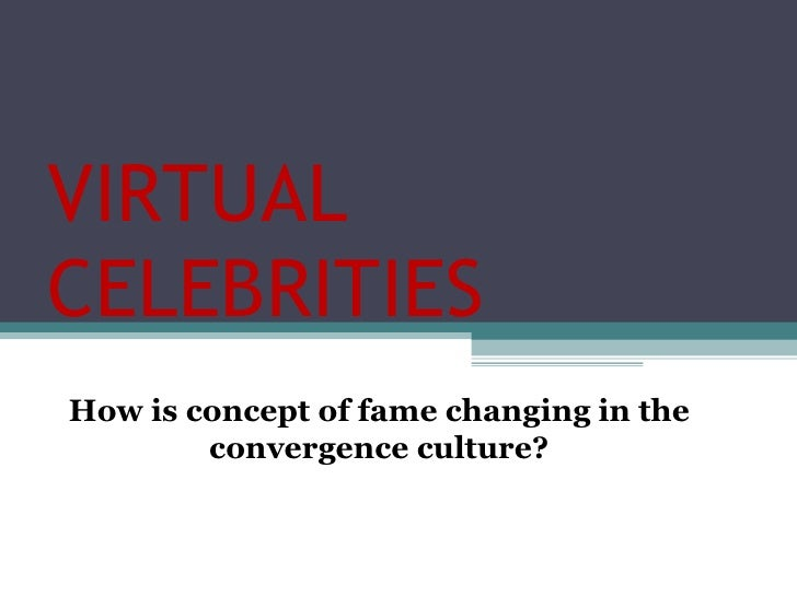 VIRTUAL CELEBRITIES How is concept of fame changing in the convergence culture?