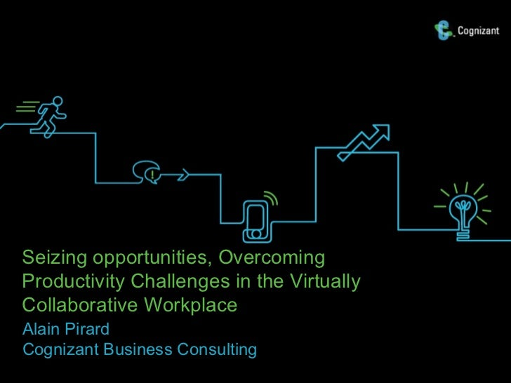 Seizing opportunities, OvercomingProductivity Challenges in the VirtuallyCollaborative WorkplaceAlain PirardCognizant Busi...