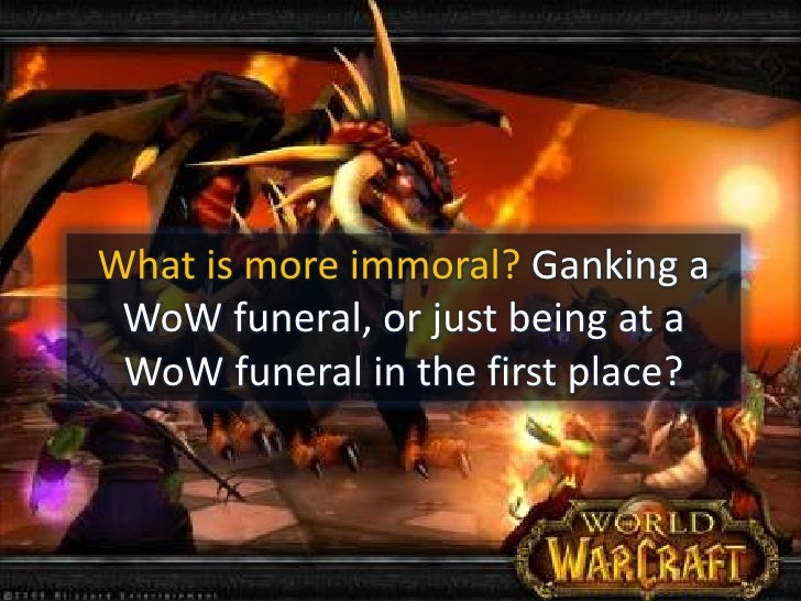 What is more immoral? Ganking a WoW funeral, or just being at a WoW funeral in the first place?<br />