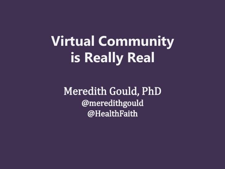 Virtual Community   is Really Real Meredith Gould, PhD    @meredithgould     @HealthFaith