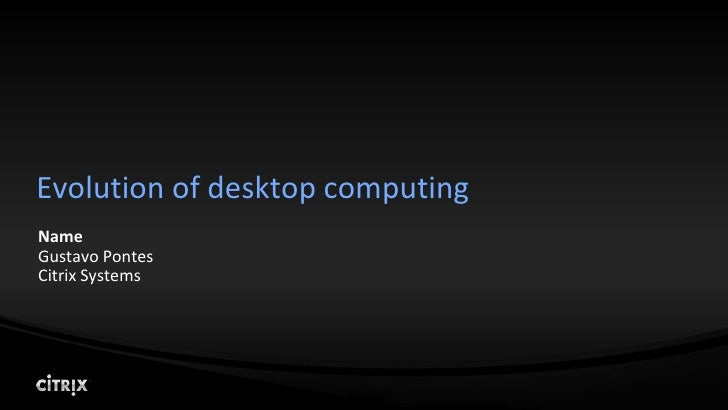 Evolution of desktop computing Name Gustavo Pontes Citrix Systems