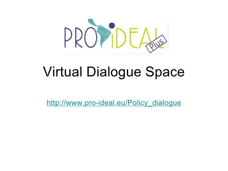 Virtual Dialogue Space http://www.pro-ideal.eu/Policy_dialogue
