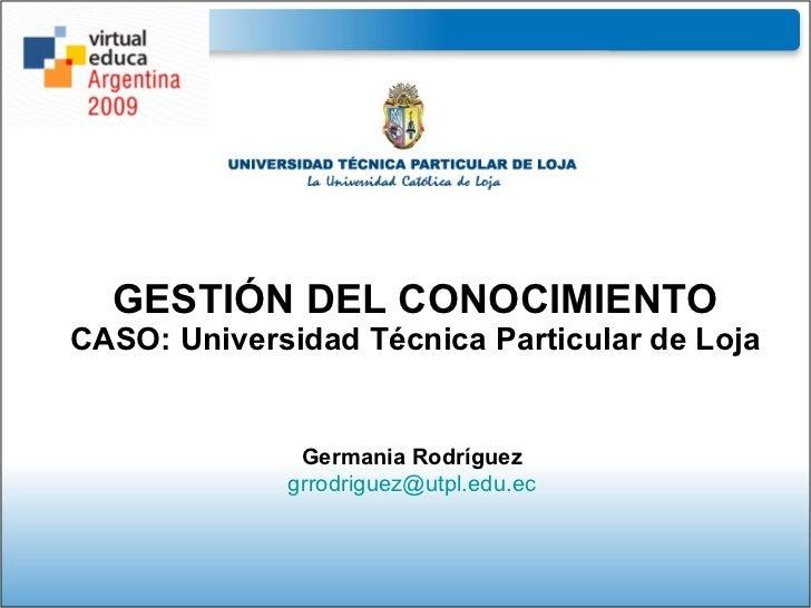 GESTIÓN DEL CONOCIMIENTO CASO: Universidad Técnica Particular de Loja Germania Rodríguez [email_address]