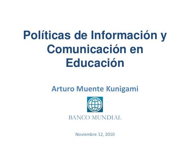 Políticas de Información y Comunicación en Educación Arturo Muente Kunigami BANCO MUNDIAL Noviembre 12, 2010