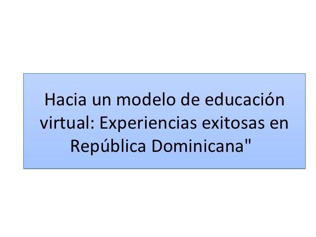 """Hacia un modelo de educaciónvirtual: Experiencias exitosas en    República Dominicana"""""""
