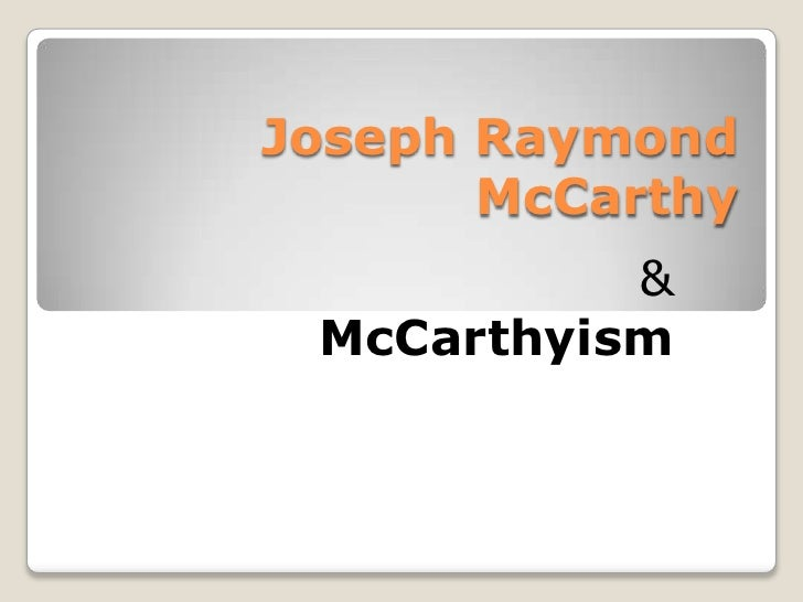Joseph Raymond McCarthy<br />&<br />McCarthyism<br />