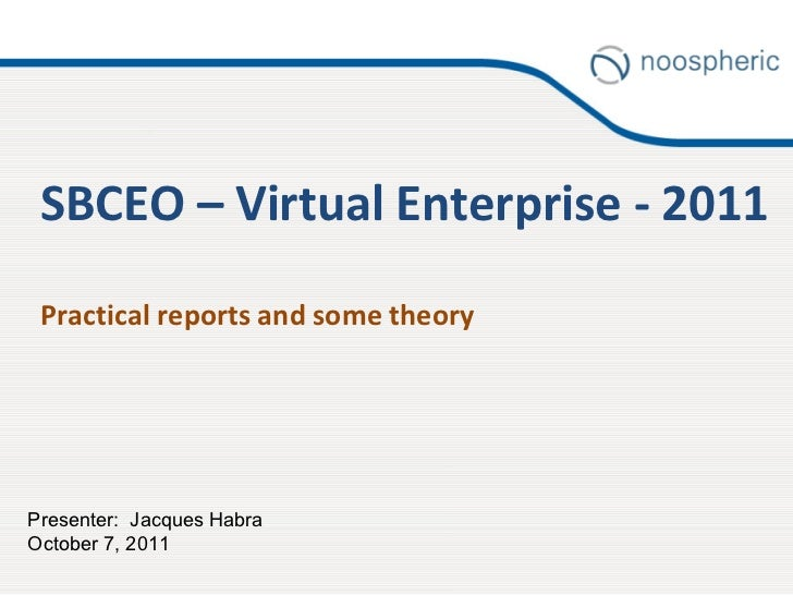 SBCEO – Virtual Enterprise - 2011 Practical reports and some theory Presenter:  Jacques Habra October 7, 2011