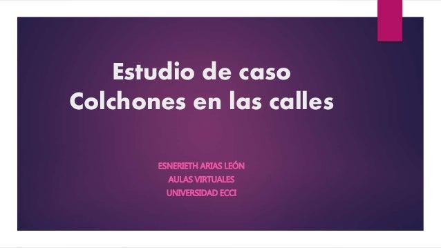 Estudio de caso Colchones en las calles ESNERIETH ARIAS LEÓN AULAS VIRTUALES UNIVERSIDAD ECCI