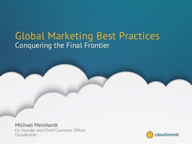 CONFIDENTIAL | ©2014 CLOUDWORDS Global Marketing Best Practices Conquering the Final Frontier Michael Meinhardt Co-founder...