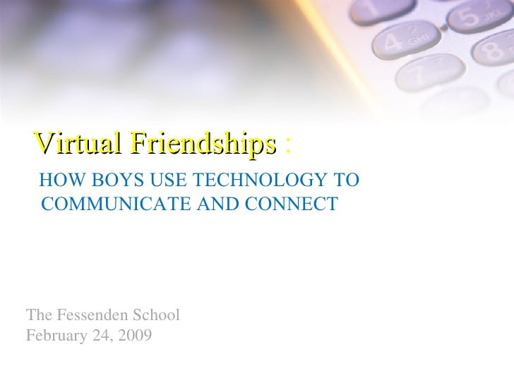 Virtual Friendships  : HOW BOYS USE TECHNOLOGY TO  COMMUNICATE AND CONNECT The Fessenden School February 24, 2009