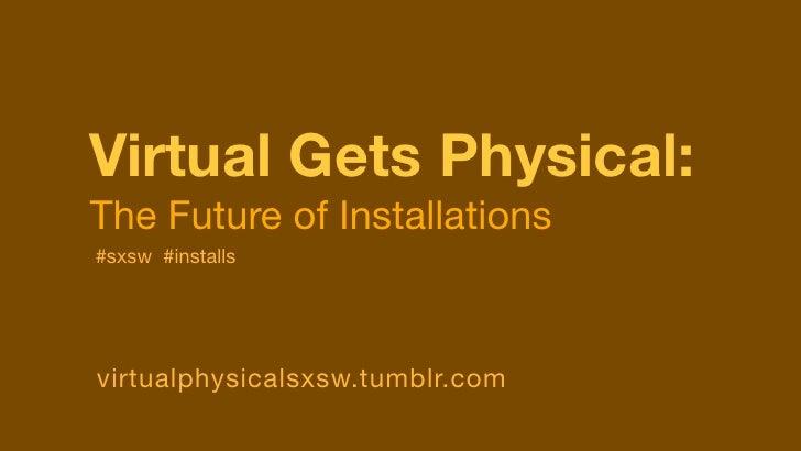 Virtual Gets Physical:The Future of Installations#sxsw #installsvirtualphysicalsxsw.tumblr.com