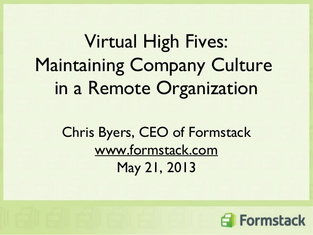 Virtual High Fives:Maintaining Company Culturein a Remote OrganizationChris Byers, CEO of Formstackwww.formstack.comMay 21...