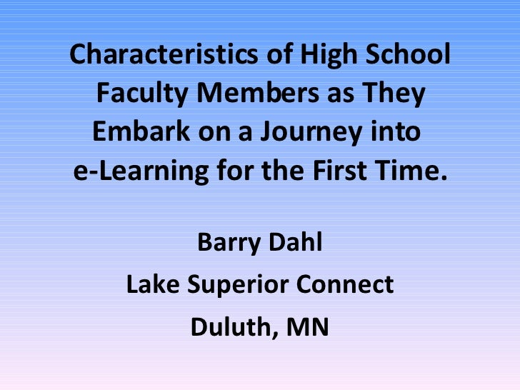 Characteristics of High School Faculty Members as They Embark on a Journey into  e-Learning for the First Time. Barry Dahl...