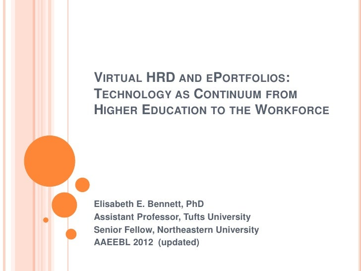 VIRTUAL HRD AND EPORTFOLIOS:TECHNOLOGY AS CONTINUUM FROMHIGHER EDUCATION TO THE WORKFORCEElisabeth E. Bennett, PhDAssistan...
