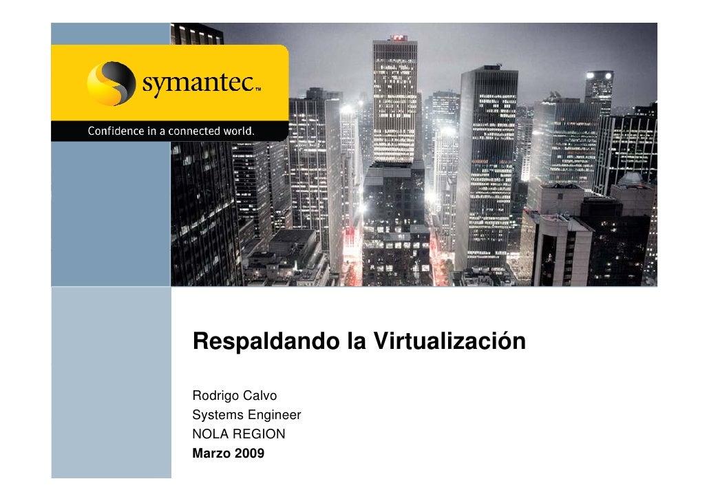 Respaldando la Virtualización  Rodrigo Calvo Systems Engineer  y         g NOLA REGION Marzo 2009