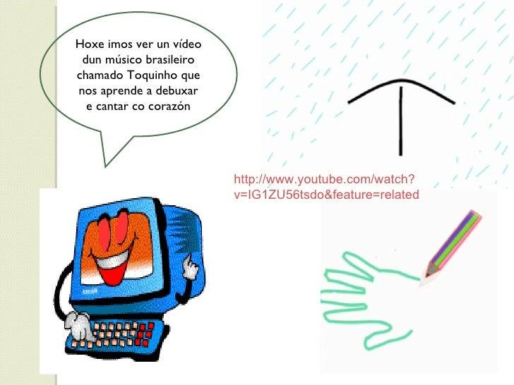 Hoxe imos ver un vídeo dun músico brasileiro chamado Toquinho que nos aprende a debuxar e cantar co corazón http://www.you...