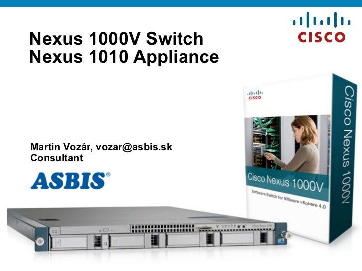 Nexus 1000V Switch  Nexus 1010 Appliance Martin Vo zár,  [email_address] Consultant