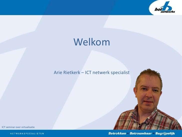 Welkom<br />Arie Rietkerk – ICT netwerk specialist<br />ICT seminar over virtualisatie<br />