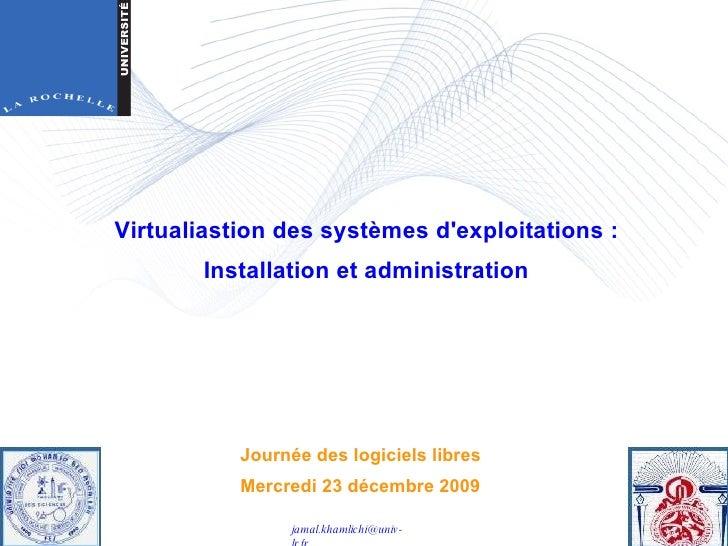 Journée des logiciels libres Mercredi 23 décembre 2009 Virtualiastion des systèmes d'exploitations : Installation et admin...