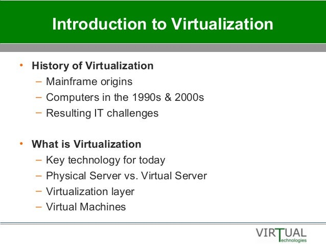 Introduction to Virtualization • History of Virtualization – Mainframe origins – Computers in the 1990s & 2000s – Resultin...