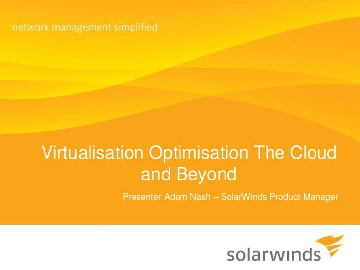 Virtualisation Optimisation The Cloud and Beyond<br />Presenter Adam Nash – SolarWinds Product Manager<br />