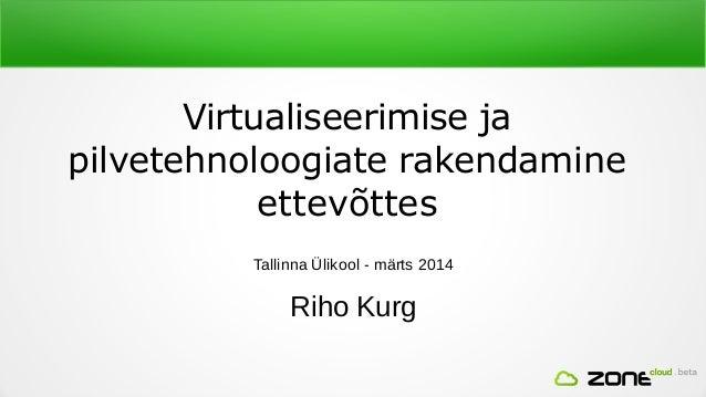 Virtualiseerimise ja pilvetehnoloogiate rakendamine ettevõttes Tallinna Ülikool - märts 2014 Riho Kurg