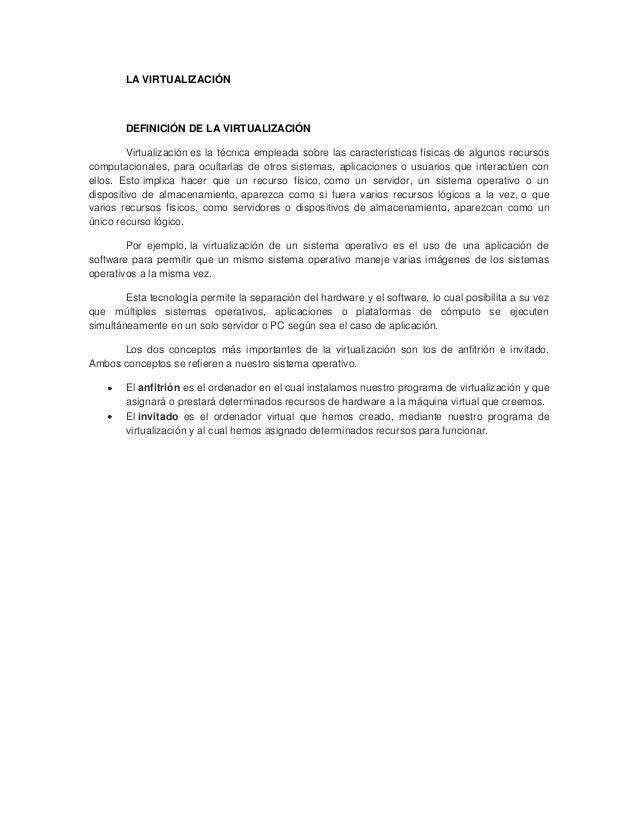 LA VIRTUALIZACIÓN        DEFINICIÓN DE LA VIRTUALIZACIÓN         Virtualización es la técnica empleada sobre las caracterí...