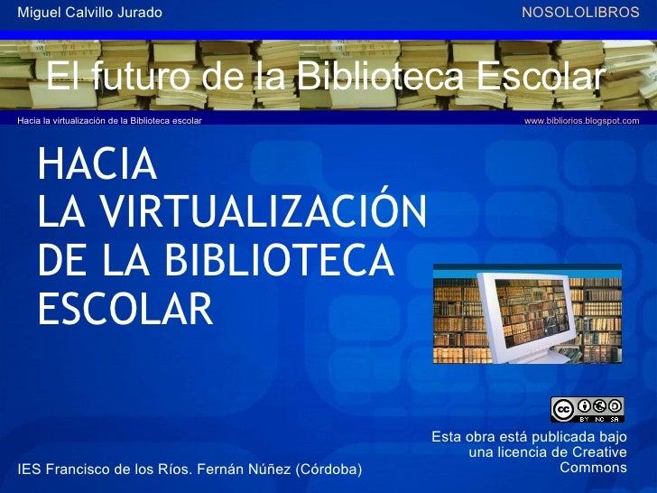 El futuro de la Biblioteca Escolar <ul><ul><li>HACIA  </li></ul></ul><ul><ul><li>LA VIRTUALIZACIÓN  </li></ul></ul><ul><ul...
