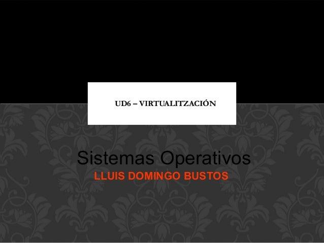 UD6 – VIRTUALITZACIÓNUD6 – VIRTUALITZACIÓN Sistemas Operativos LLUIS DOMINGO BUSTOS