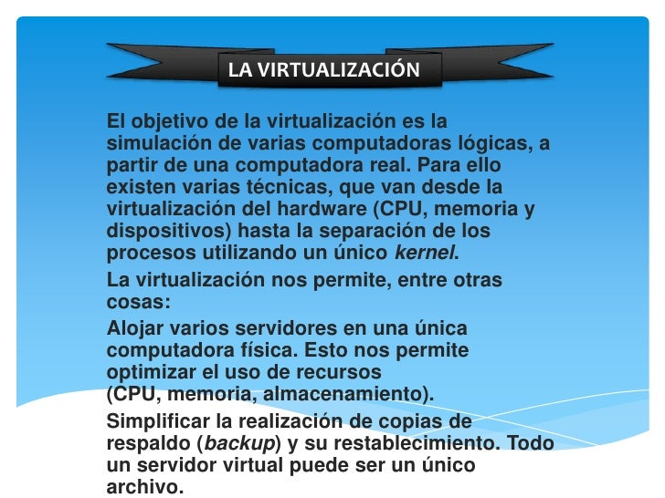 LA VIRTUALIZACIÓNEl objetivo de la virtualización es lasimulación de varias computadoras lógicas, apartir de una computado...