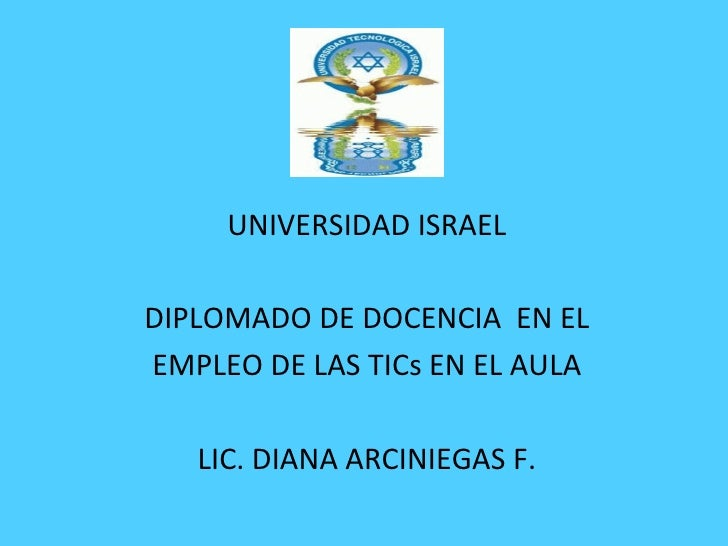 UNIVERSIDAD ISRAEL DIPLOMADO DE DOCENCIA  EN EL EMPLEO DE LAS TICs EN EL AULA LIC. DIANA ARCINIEGAS F.
