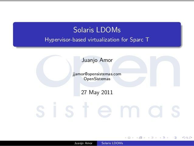 Solaris LDOMs Hypervisor-based virtualization for Sparc T Juanjo Amor jjamor@opensistemas.com OpenSistemas 27 May 2011 Jua...
