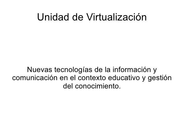Unidad de Virtualización Nuevas tecnologías de la información y comunicación en el contexto educativo y gestión del conoci...