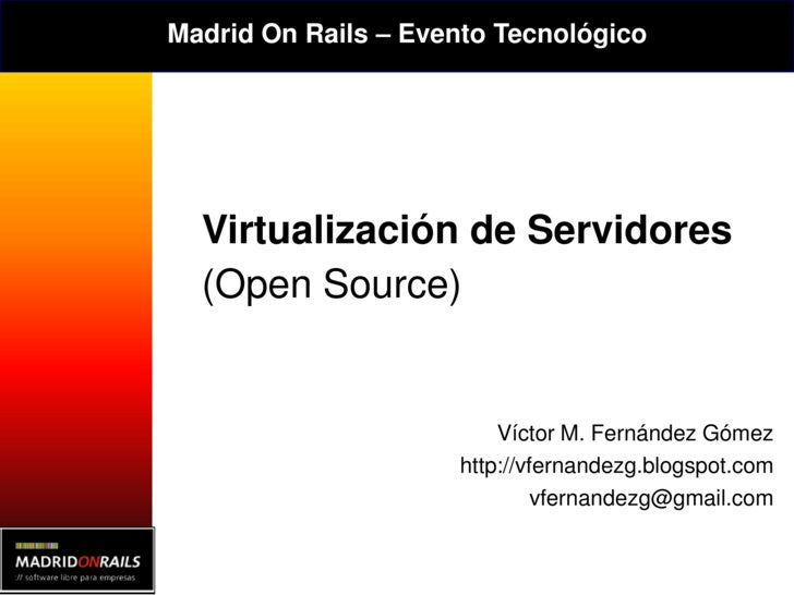 Madrid On Rails – Evento Tecnológico       Virtualización de Servidores   (Open Source)                            Víctor ...
