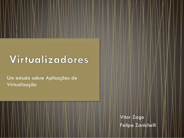 Um estudo sobre Aplicações de Virtualização Vitor Zago Felipe Zanichelli