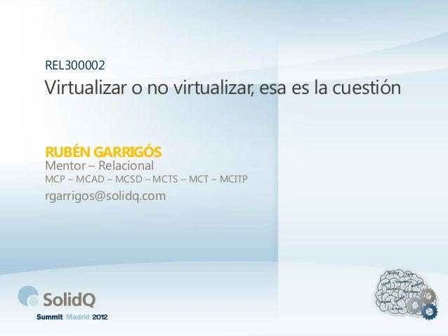 Virtualizar o no virtualizar, esa es la cuestión RUBÉN GARRIGÓS REL300002 Mentor – Relacional MCP – MCAD – MCSD – MCTS – M...