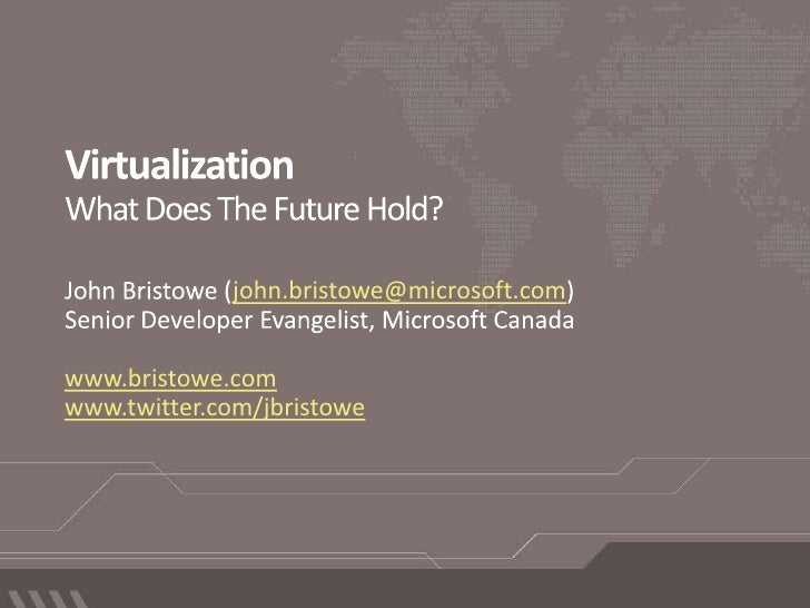 VirtualizationWhat Does The Future Hold?<br />John Bristowe (john.bristowe@microsoft.com)<br />Senior Developer Evangelist...