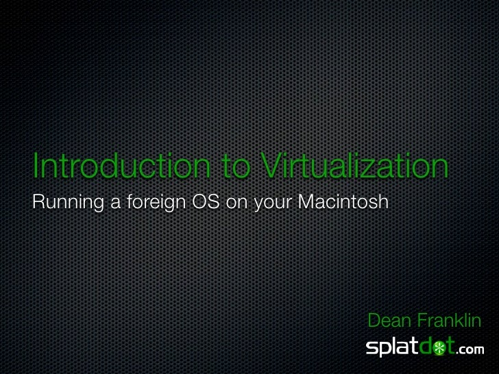 Introduction to Virtualization Running a foreign OS on your Macintosh                                        Dean Franklin