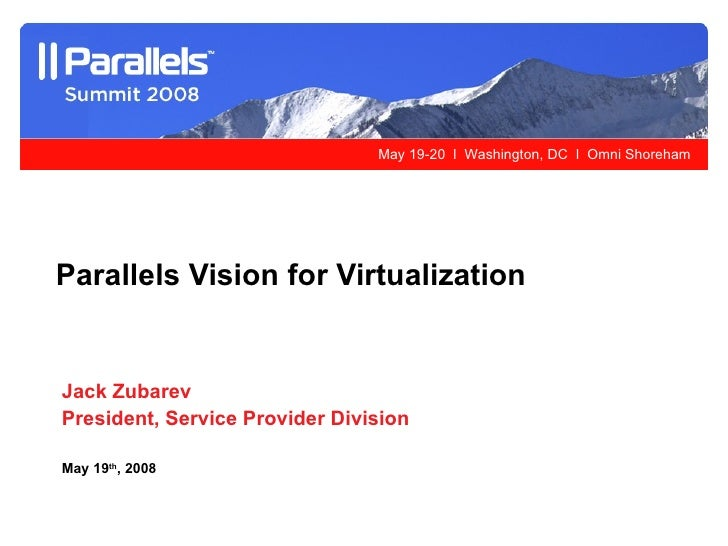 Jack Zubarev President, Service Provider Division May 19 th , 2008 Parallels Vision for Virtualization