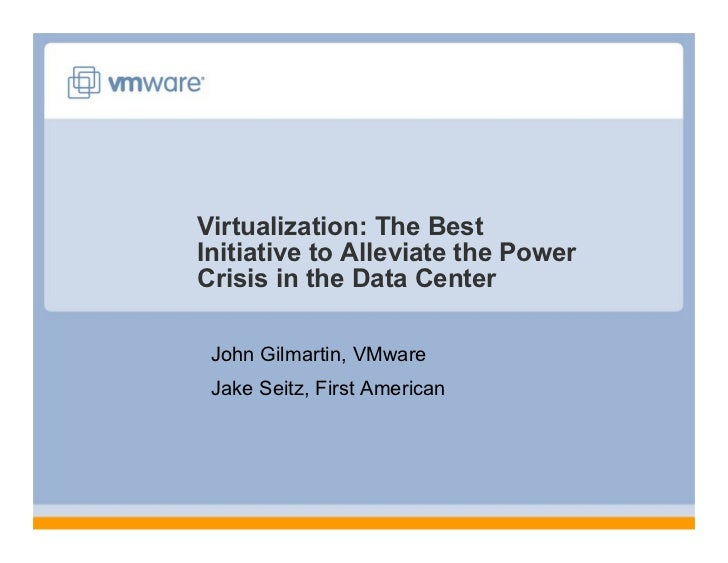 Virtualization: The Best Initiative to Alleviate the Power Crisis in the Data Center   John Gilmartin, VMware  Jake Seitz,...
