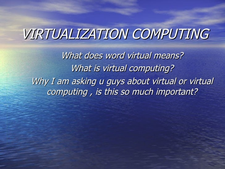 VIRTUALIZATION COMPUTING What does word virtual means? What is virtual computing? Why I am asking u guys about virtual or ...