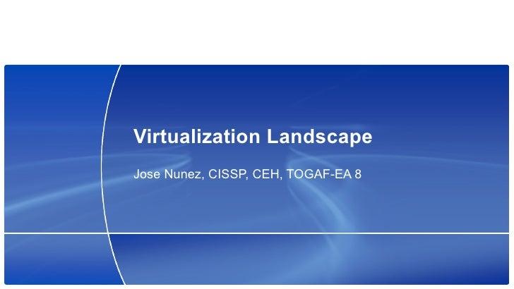 Virtualization Landscape Jose Nunez, CISSP, CEH, TOGAF-EA 8