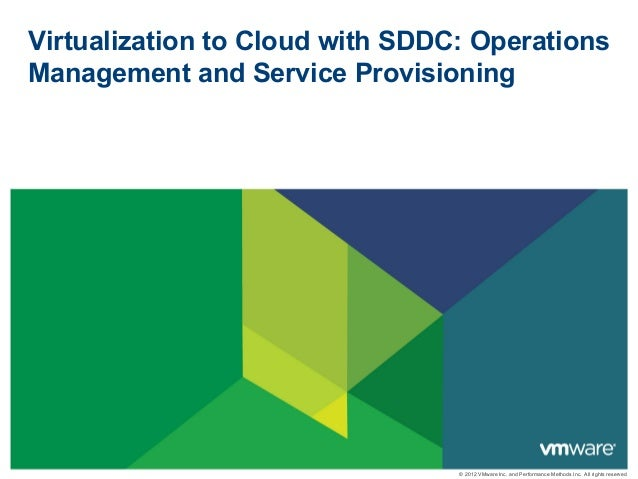 © 2012 VMware Inc. and Performance Methods Inc. All rights reserved Virtualization to Cloud with SDDC: Operations Manageme...
