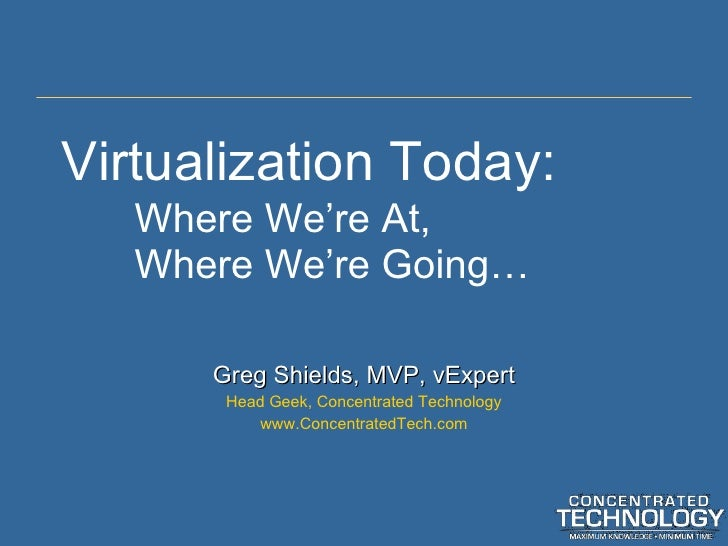 Virtualization Today: Where We 're At, Where We're Going… Greg Shields, MVP, vExpert Head Geek, Concentrated Technology ww...