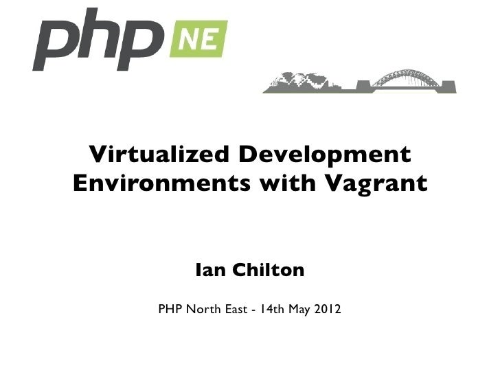 Virtualized DevelopmentEnvironments with Vagrant           Ian Chilton      PHP North East - 14th May 2012