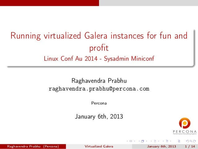 Running virtualized Galera instances for fun and profit Linux Conf Au 2014 - Sysadmin Miniconf Raghavendra Prabhu raghavend...
