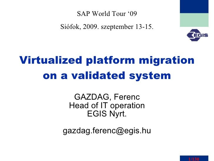Virtualized platform migration on a validated system GAZDAG, Ferenc Head of IT operation EGIS Nyrt. [email_address] SAP Wo...